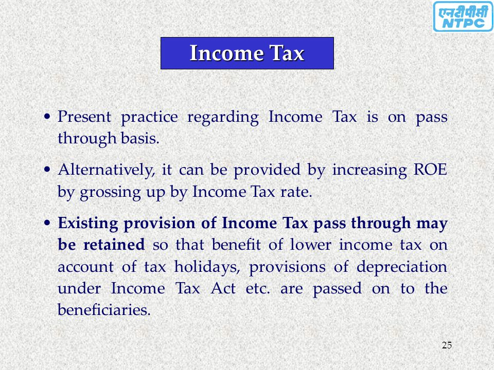 25 Income Tax Present practice regarding Income Tax is on pass through basis. Alternatively, it can be provided by increasing ROE by grossing up by In