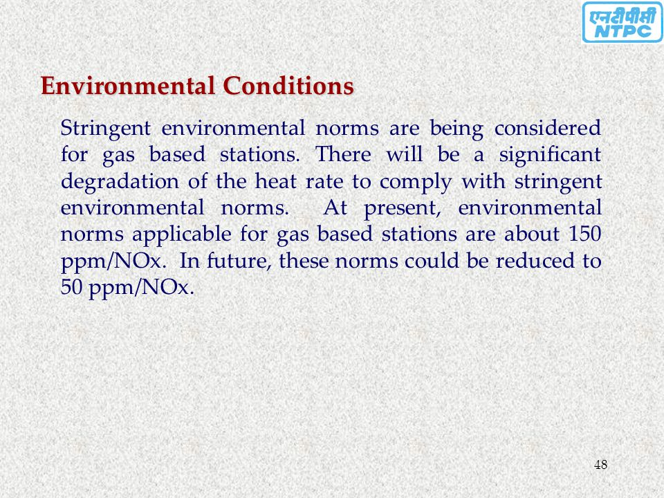 48 Environmental Conditions Stringent environmental norms are being considered for gas based stations. There will be a significant degradation of the