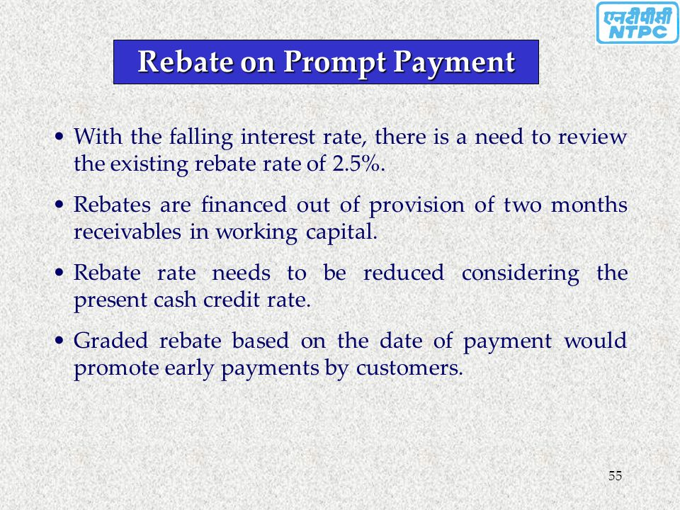 55 Rebate on Prompt Payment With the falling interest rate, there is a need to review the existing rebate rate of 2.5%. Rebates are financed out of pr
