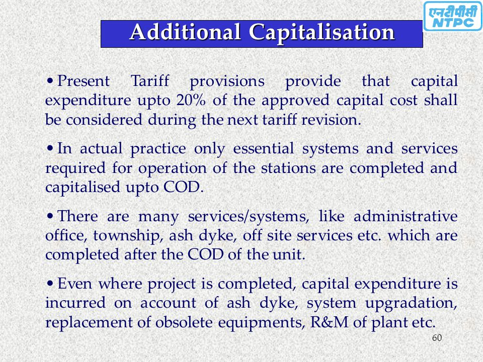 60 Present Tariff provisions provide that capital expenditure upto 20% of the approved capital cost shall be considered during the next tariff revisio