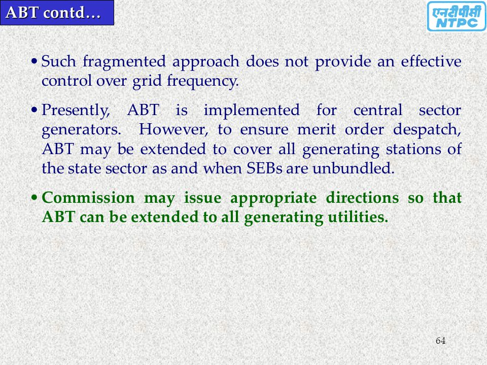 64 Such fragmented approach does not provide an effective control over grid frequency. Presently, ABT is implemented for central sector generators. Ho