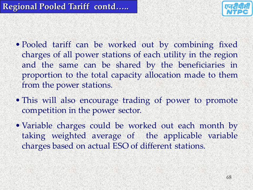 68 Pooled tariff can be worked out by combining fixed charges of all power stations of each utility in the region and the same can be shared by the be