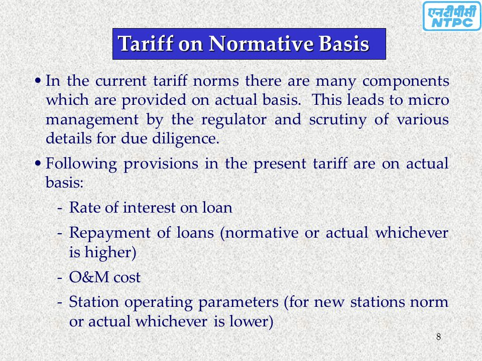 8 Tariff on Normative Basis In the current tariff norms there are many components which are provided on actual basis. This leads to micro management b