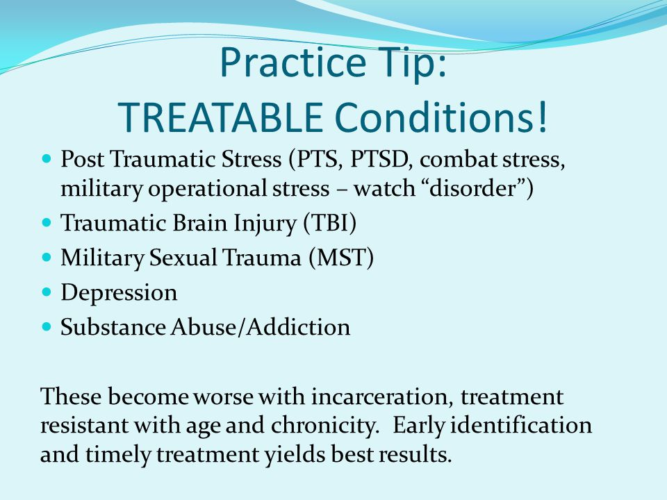 "Practice Tip: TREATABLE Conditions! Post Traumatic Stress (PTS, PTSD, combat stress, military operational stress – watch ""disorder"") Traumatic Brain I"