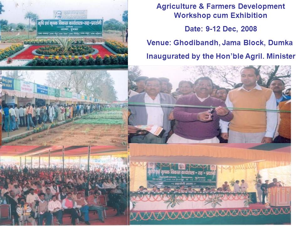 Agriculture & Farmers Development Workshop cum Exhibition Date: 9-12 Dec, 2008 Venue: Ghodibandh, Jama Block, Dumka Inaugurated by the Hon'ble Agril.