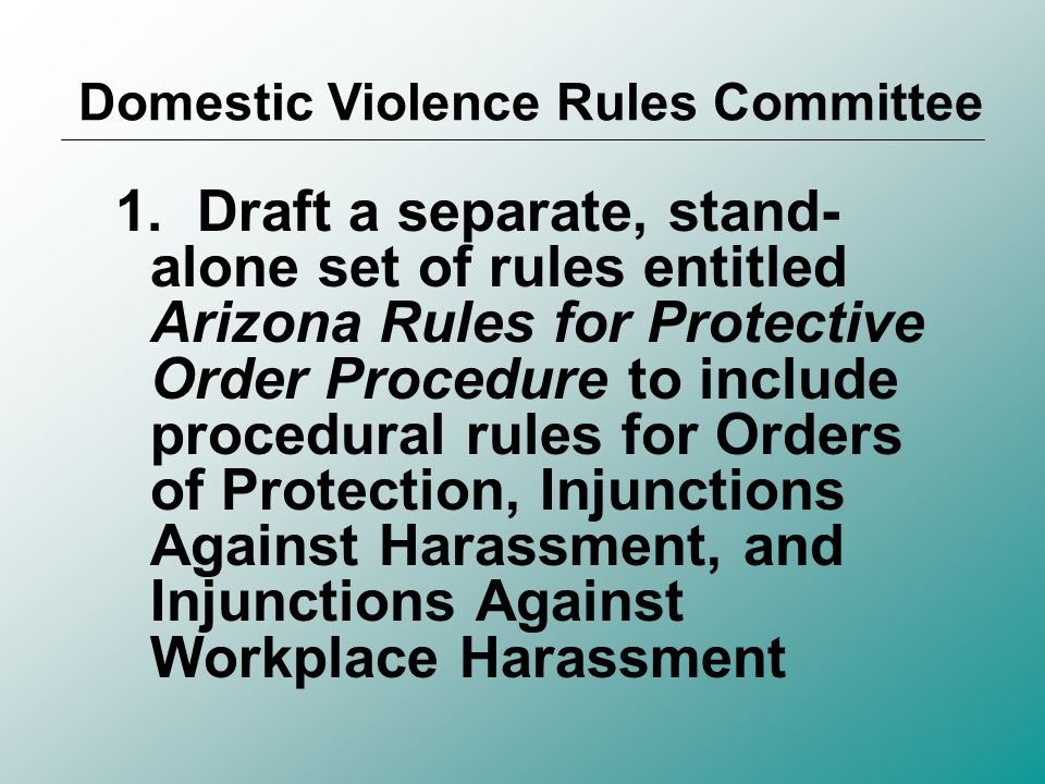 Mission Statement Establish a comprehensive, statewide set of rules of procedure for protective orders aimed at fair, effective, uniform, and timely resolution of family cases involving protective orders, and Enhance enforcement of protective orders and public safety to the extent possible and appropriate.