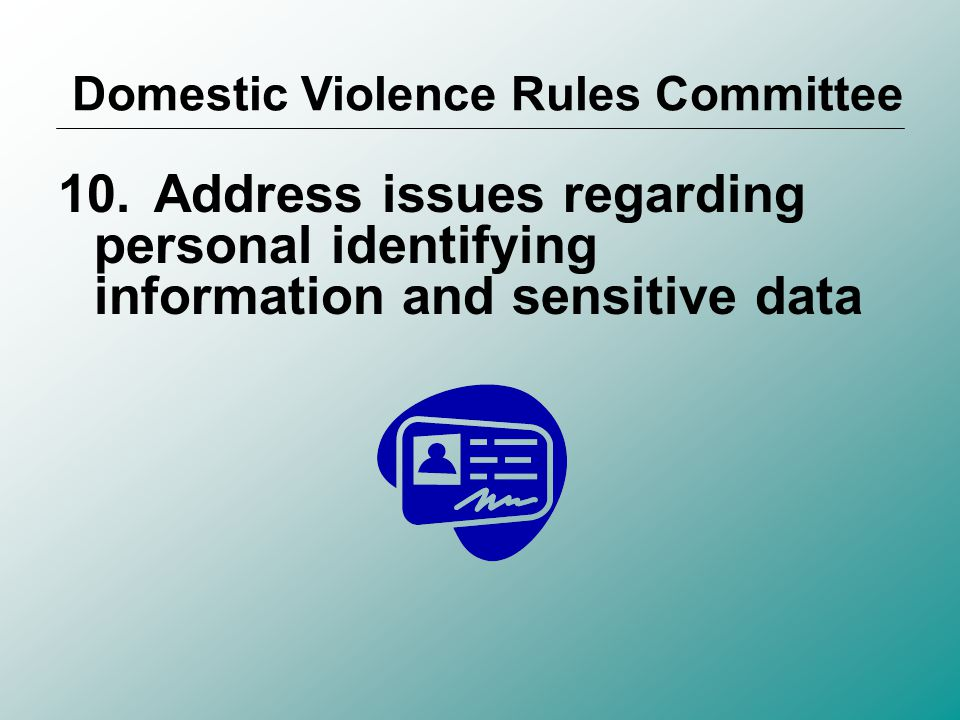9.Address the need to be cognizant of domestic violence issues and protective orders in ADR processes to ensure the safety of the litigants and any children involved Domestic Violence Rules Committee
