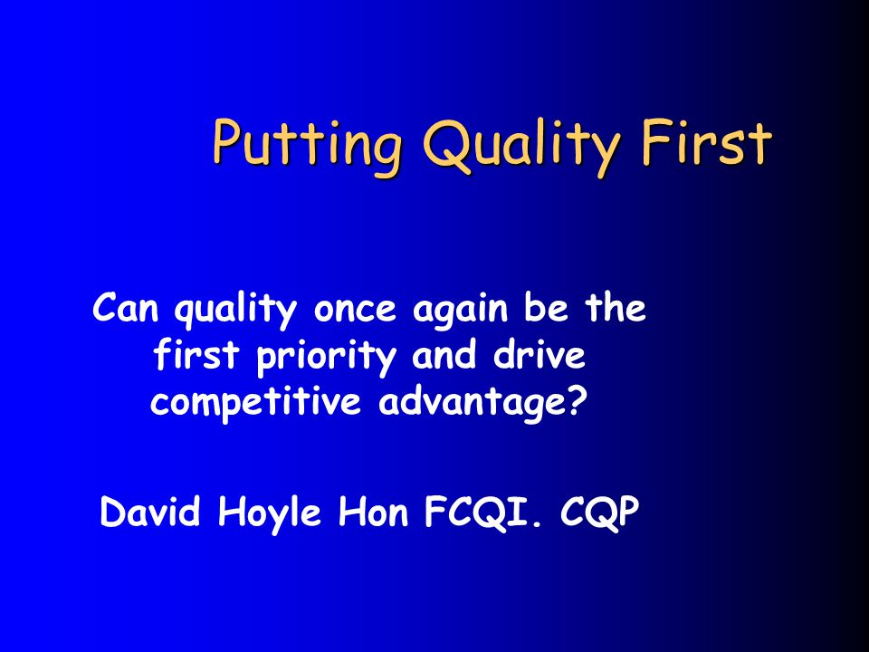 Putting Quality First Can quality once again be the first priority and drive competitive advantage? David Hoyle Hon FCQI. CQP