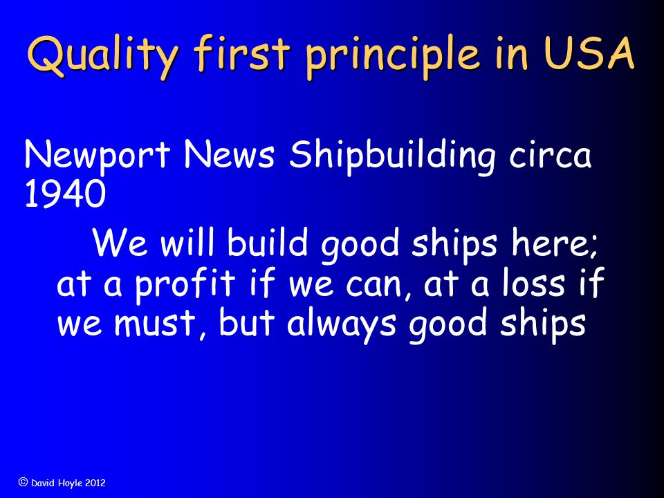  David Hoyle 2012 Quality first principle in USA Newport News Shipbuilding circa 1940 We will build good ships here; at a profit if we can, at a loss