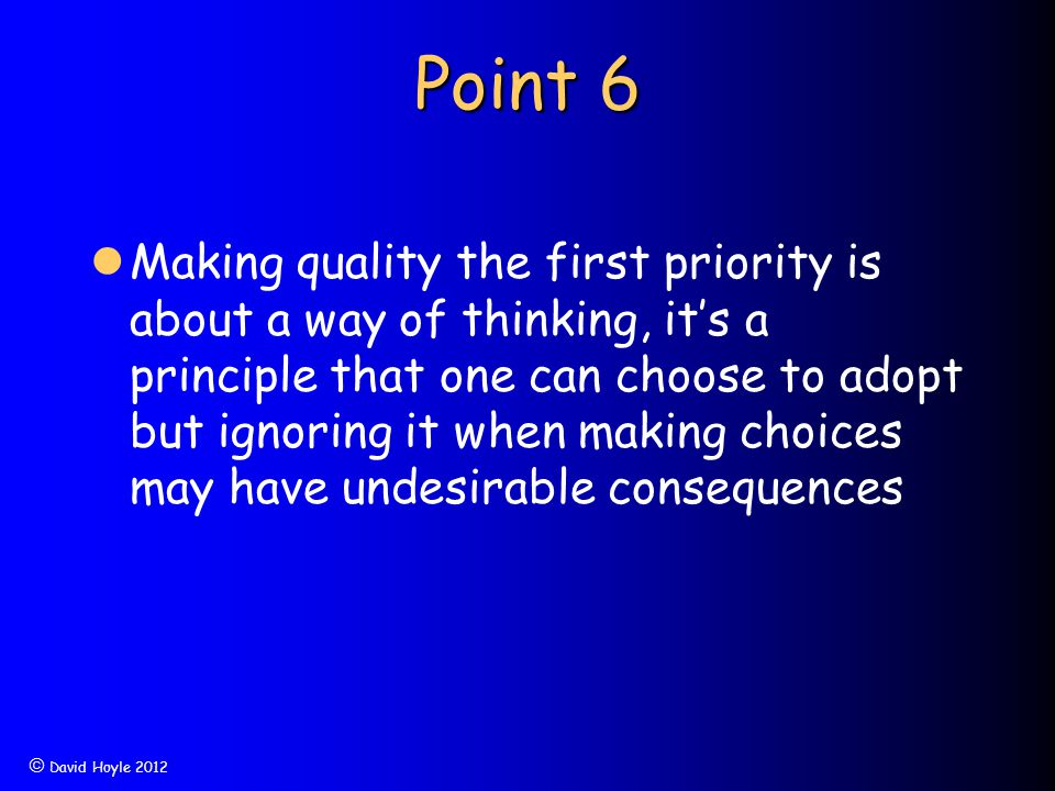  David Hoyle 2012 Point 6 Making quality the first priority is about a way of thinking, it's a principle that one can choose to adopt but ignoring it
