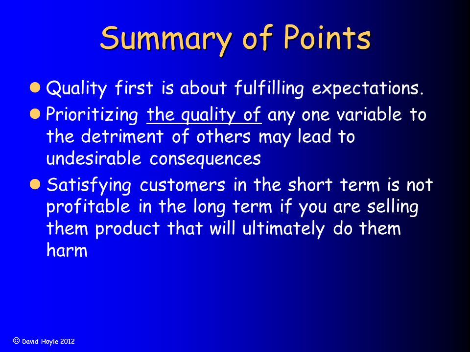  David Hoyle 2012 Summary of Points Quality first is about fulfilling expectations. Prioritizing the quality of any one variable to the detriment of