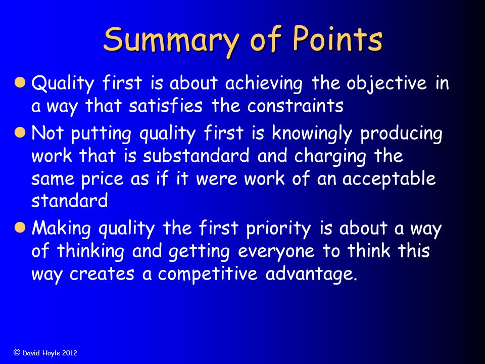  David Hoyle 2012 Summary of Points Quality first is about achieving the objective in a way that satisfies the constraints Not putting quality first