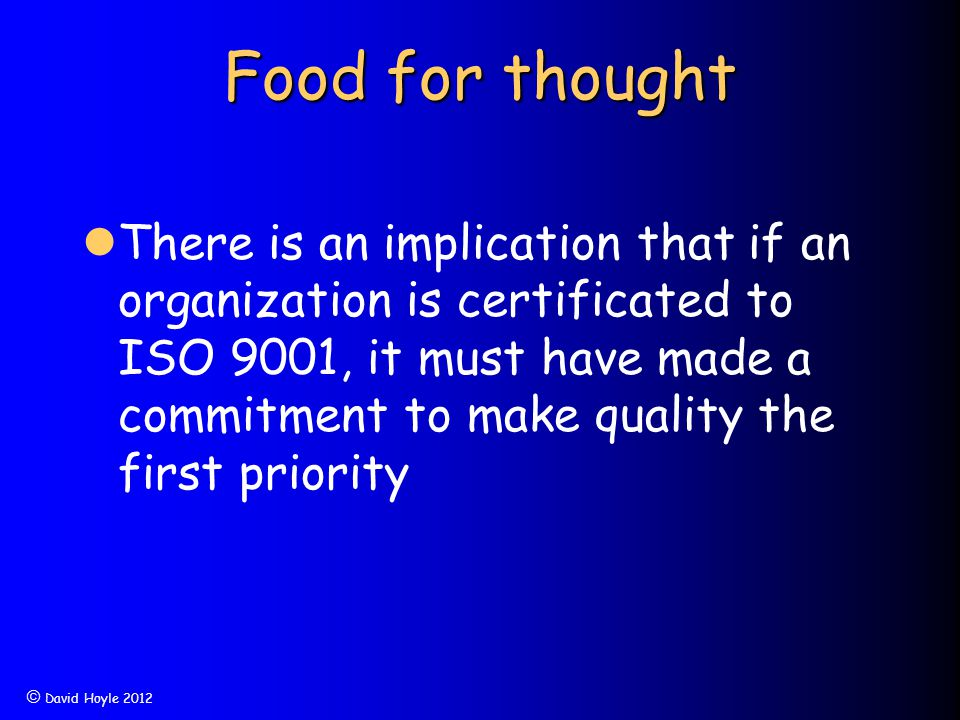  David Hoyle 2012 Food for thought There is an implication that if an organization is certificated to ISO 9001, it must have made a commitment to mak