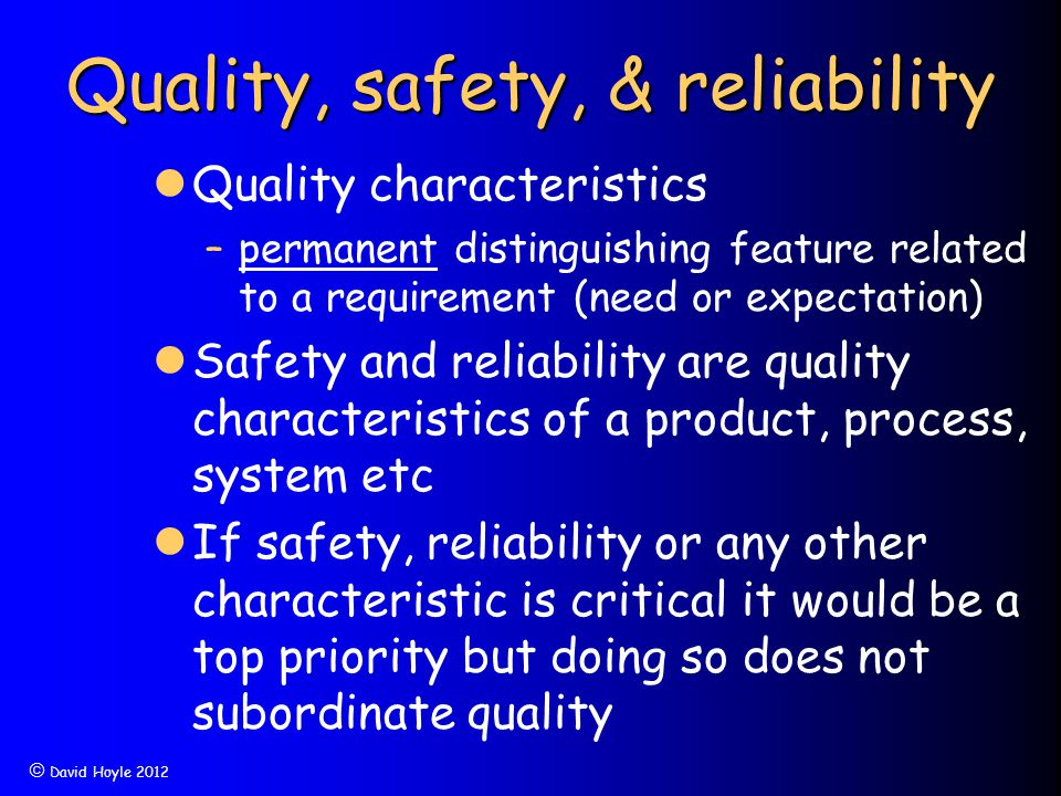  David Hoyle 2012 Quality, safety, & reliability Quality characteristics –permanent distinguishing feature related to a requirement (need or expectat