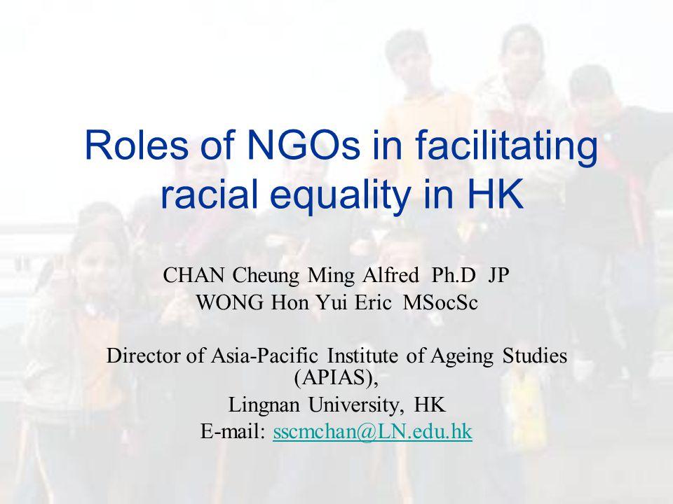 Roles of NGOs in facilitating racial equality in HK CHAN Cheung Ming Alfred Ph.D JP WONG Hon Yui Eric MSocSc Director of Asia-Pacific Institute of Ageing Studies (APIAS), Lingnan University, HK E-mail: sscmchan@LN.edu.hksscmchan@LN.edu.hk