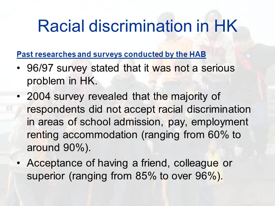 Racial discrimination in HK Past researches and surveys conducted by NGOs (Human Rights Monitor, SOCO, Asian Migrants Centre, ethnic respondents) Racial discrimination in HK is serious, particularly in areas of (1) Work and employment; (2) Accommodation and renting house; (3) Utilization of resources (e.g.