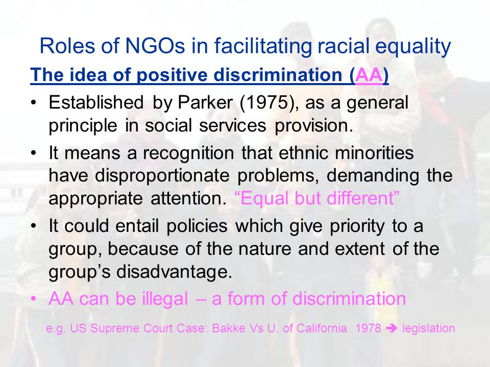 Roles of NGOs in facilitating racial equality The idea of positive discrimination (AA) Established by Parker (1975), as a general principle in social services provision.