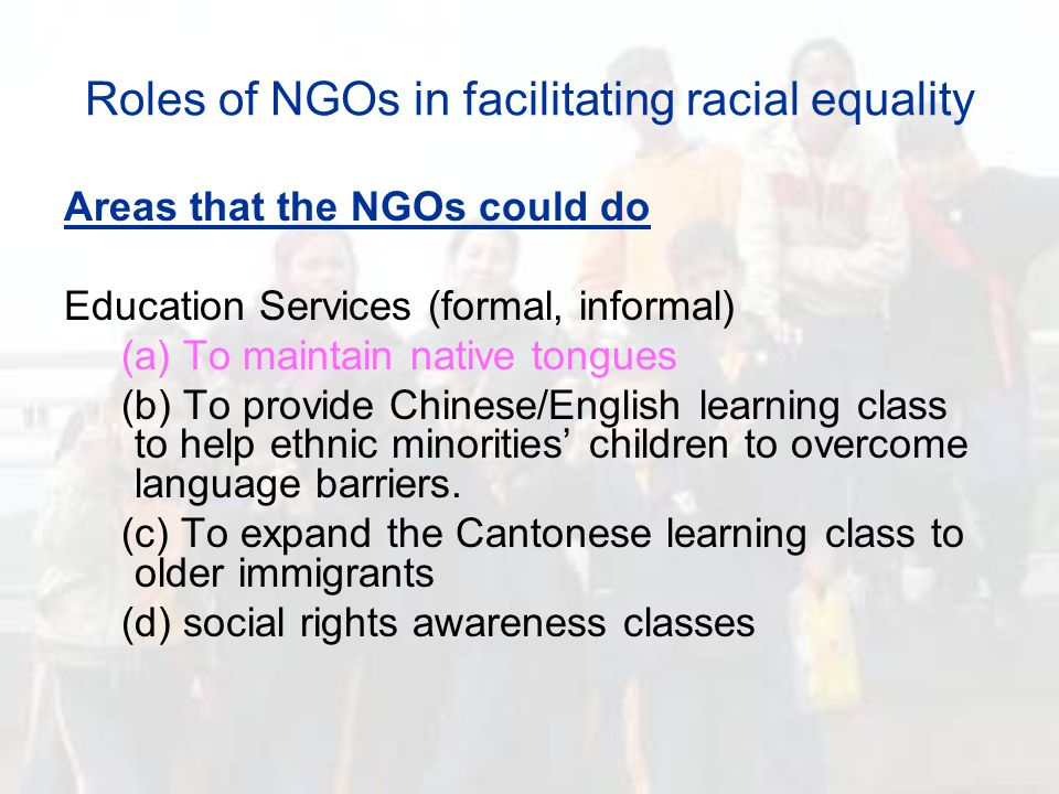 Roles of NGOs in facilitating racial equality Areas that the NGOs could do Education Services (formal, informal) (a) To maintain native tongues (b) To provide Chinese/English learning class to help ethnic minorities' children to overcome language barriers.