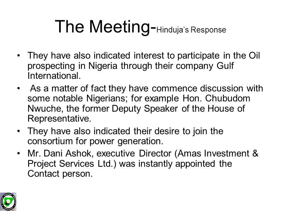 The Meeting- Hinduja's Response They have also indicated interest to participate in the Oil prospecting in Nigeria through their company Gulf International.