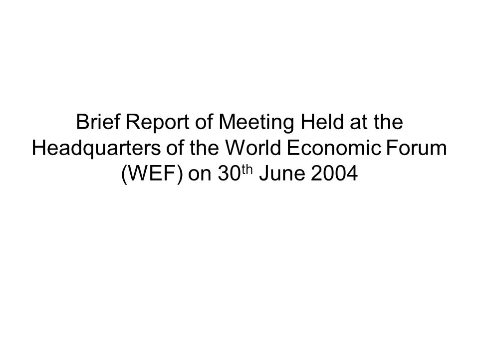 Brief Report of Meeting Held at the Headquarters of the World Economic Forum (WEF) on 30 th June 2004