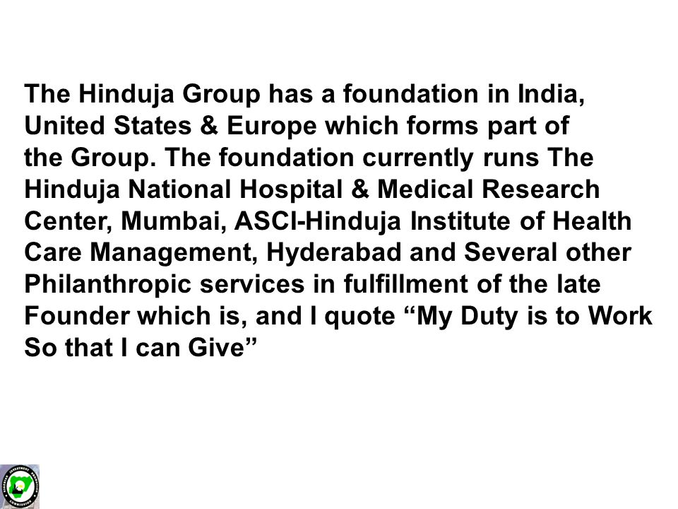 The Hinduja Group has a foundation in India, United States & Europe which forms part of the Group.