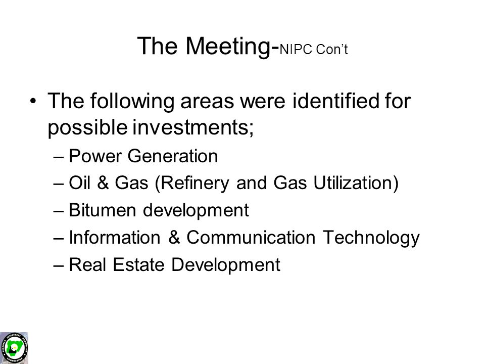 The Meeting- NIPC Con't The following areas were identified for possible investments; –Power Generation –Oil & Gas (Refinery and Gas Utilization) –Bitumen development –Information & Communication Technology –Real Estate Development