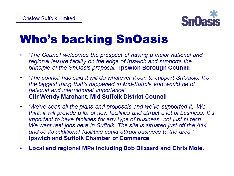 Onslow Suffolk Limited Who's backing SnOasis 'The Council welcomes the prospect of having a major national and regional leisure facility on the edge of Ipswich and supports the principle of the SnOasis proposal.' Ipswich Borough Council 'The council has said it will do whatever it can to support SnOasis.
