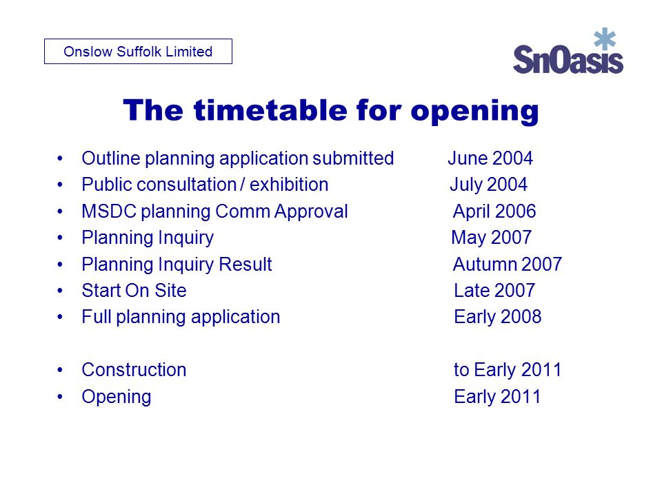 Onslow Suffolk Limited The timetable for opening Outline planning application submitted June 2004 Public consultation / exhibition July 2004 MSDC planning Comm Approval April 2006 Planning Inquiry May 2007 Planning Inquiry Result Autumn 2007 Start On SiteLate 2007 Full planning application Early 2008 Construction to Early 2011 Opening Early 2011