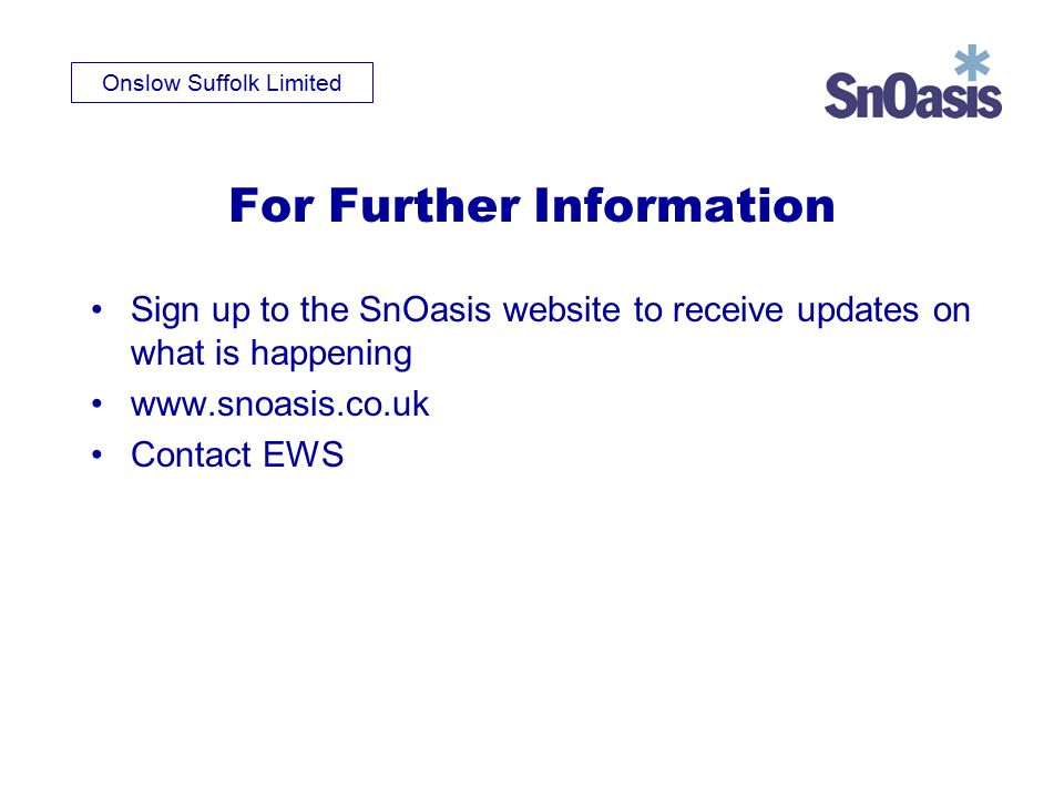 Onslow Suffolk Limited For Further Information Sign up to the SnOasis website to receive updates on what is happening www.snoasis.co.uk Contact EWS