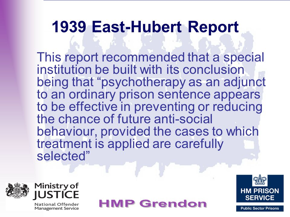 """1939 East-Hubert Report This report recommended that a special institution be built with its conclusion being that """"psychotherapy as an adjunct to an"""