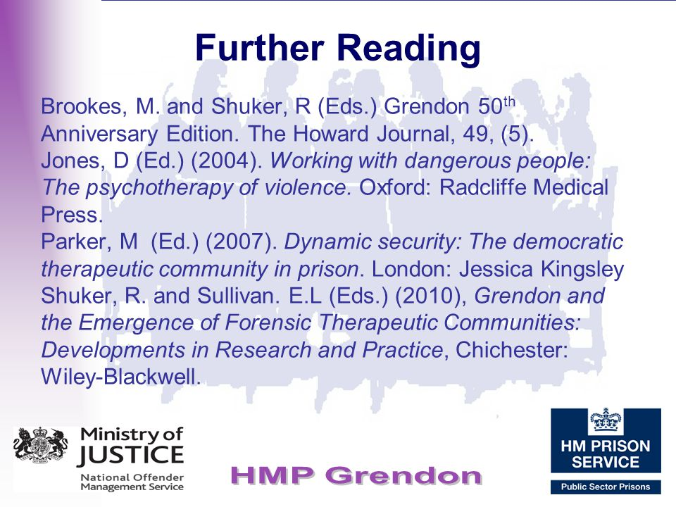 Further Reading Brookes, M. and Shuker, R (Eds.) Grendon 50 th Anniversary Edition. The Howard Journal, 49, (5). Jones, D (Ed.) (2004). Working with d