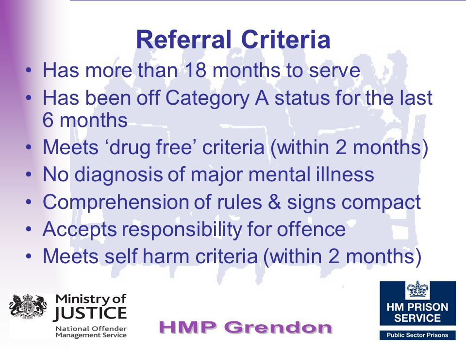 Referral Criteria Has more than 18 months to serve Has been off Category A status for the last 6 months Meets 'drug free' criteria (within 2 months) N