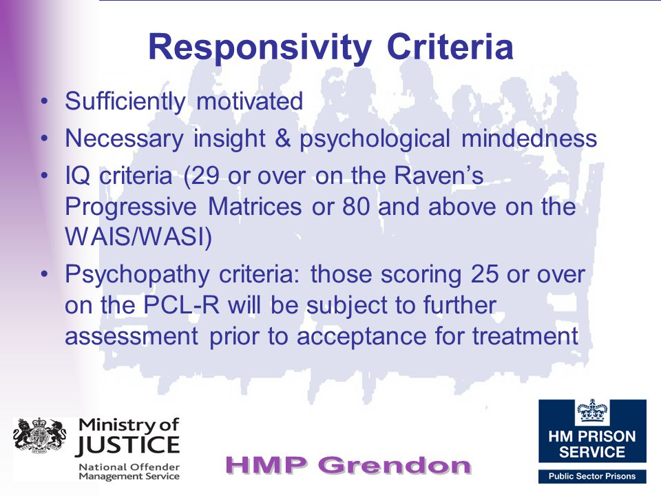 Responsivity Criteria Sufficiently motivated Necessary insight & psychological mindedness IQ criteria (29 or over on the Raven's Progressive Matrices