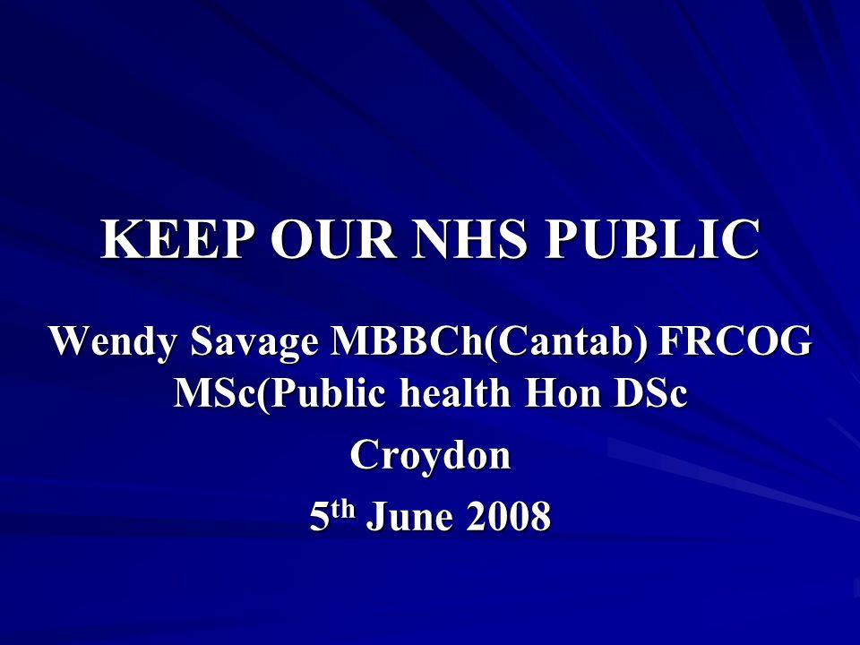 KEEP OUR NHS PUBLIC Wendy Savage MBBCh(Cantab) FRCOG MSc(Public health Hon DSc Croydon 5 th June 2008