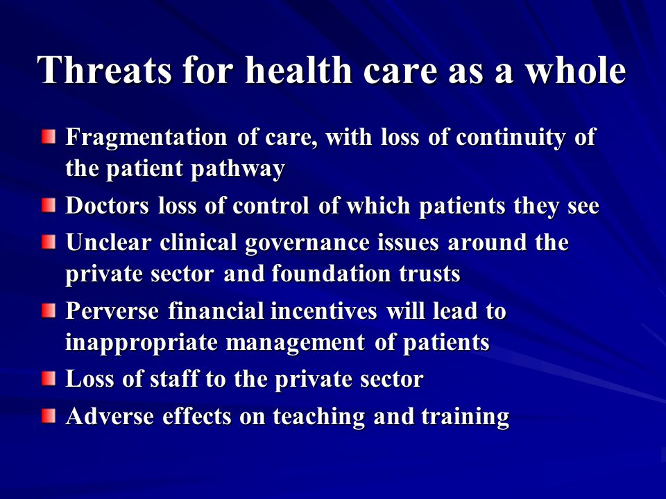 Threats for health care as a whole Fragmentation of care, with loss of continuity of the patient pathway Doctors loss of control of which patients they see Unclear clinical governance issues around the private sector and foundation trusts Perverse financial incentives will lead to inappropriate management of patients Loss of staff to the private sector Adverse effects on teaching and training Adverse effects on teaching and training