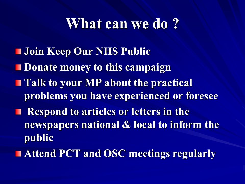 What can we do ? Join Keep Our NHS Public Donate money to this campaign Talk to your MP about the practical problems you have experienced or foresee R