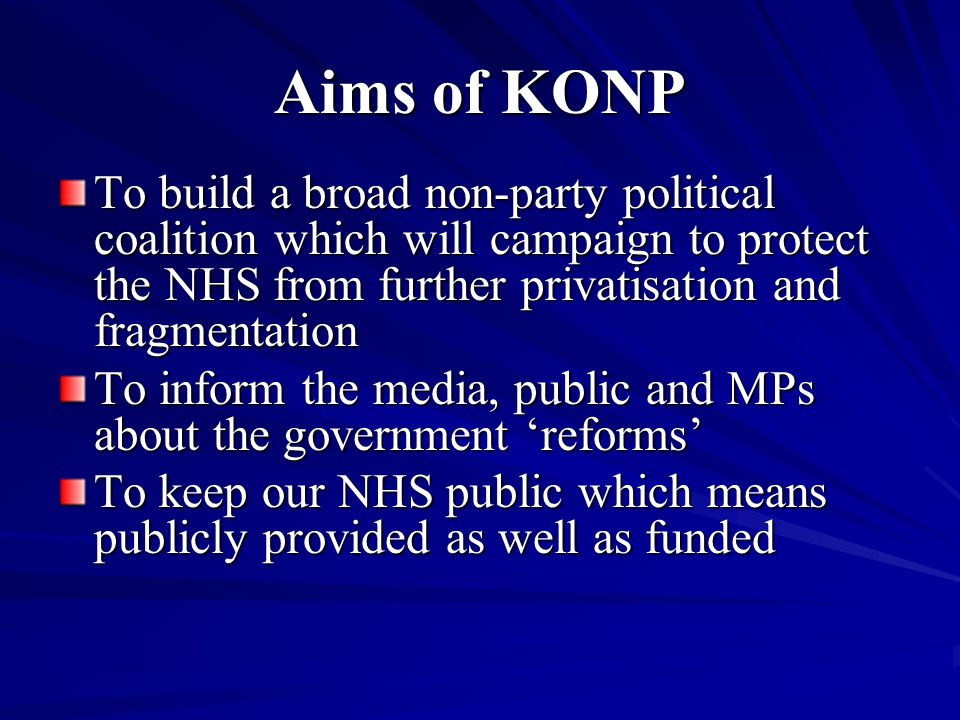 Aims of KONP To build a broad non-party political coalition which will campaign to protect the NHS from further privatisation and fragmentation To inf