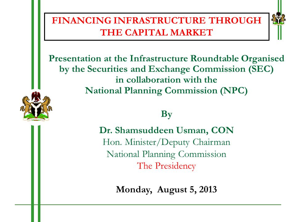 National Planning Commission 5.0Financing Options for Infrastructure Development in Nigeria (Cont'd) Estimated Financing 2014-2018: Potentials Public Sector To contribute 52% of the total infrastructure investment during the first five years Amounting to about $66 billion Financing Options Four primary options available for this investment Public current account – about $36 billion Public debt – about $29 billion Other public sources (SWF & Pensions) – $8 million and $5 million respectively PPPs – $10-20 billion Private Sector Private sector currently accounts for about 46% of the infrastructure investment in Nigeria This is envisaged to increase to 48% by 2018 Due to increased private sector participation, both through PPPs & privatisation 22