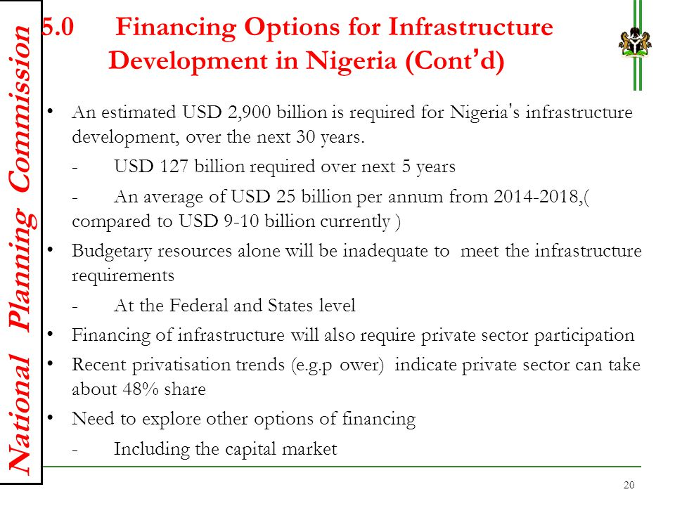 National Planning Commission 5.0 Financing Options for Infrastructure Development in Nigeria (Cont'd) An estimated USD 2,900 billion is required for N
