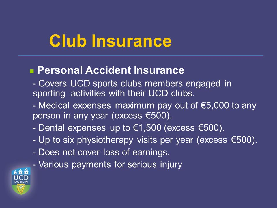 Personal Accident Insurance - Covers UCD sports clubs members engaged in sporting activities with their UCD clubs. - Medical expenses maximum pay out