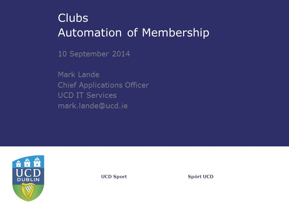 Spórt UCDUCD Sport Clubs Automation of Membership 10 September 2014 Mark Lande Chief Applications Officer UCD IT Services mark.lande@ucd.ie