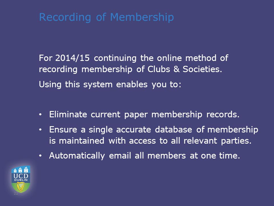 Recording of Membership For 2014/15 continuing the online method of recording membership of Clubs & Societies. Using this system enables you to: Elimi