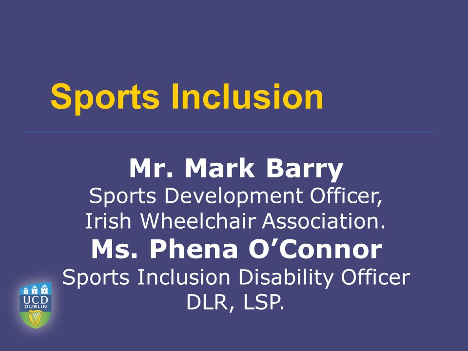 Sports Inclusion Mr. Mark Barry Sports Development Officer, Irish Wheelchair Association. Ms. Phena O'Connor Sports Inclusion Disability Officer DLR,