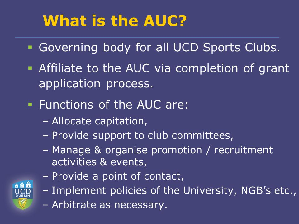 What is the AUC?  Governing body for all UCD Sports Clubs.  Affiliate to the AUC via completion of grant application process.  Functions of the AUC