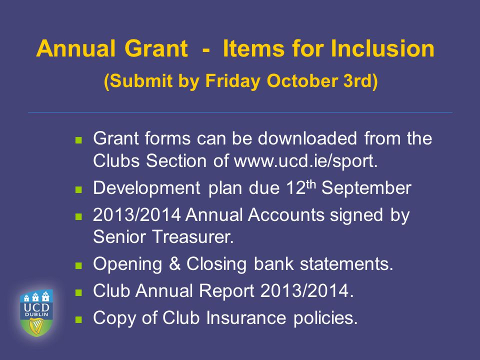 Annual Grant - Items for Inclusion (Submit by Friday October 3rd) Grant forms can be downloaded from the Clubs Section of www.ucd.ie/sport.