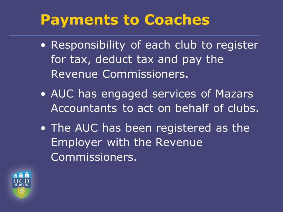 Payments to Coaches Responsibility of each club to register for tax, deduct tax and pay the Revenue Commissioners.