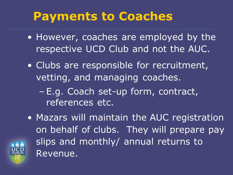 Payments to Coaches However, coaches are employed by the respective UCD Club and not the AUC. Clubs are responsible for recruitment, vetting, and mana