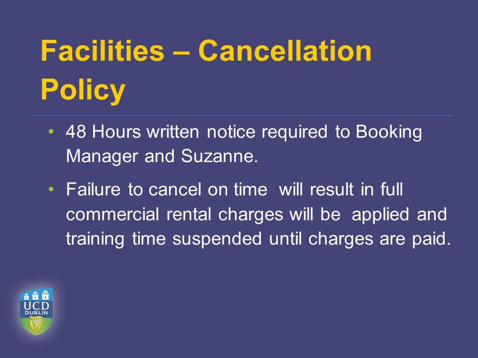 Facilities – Cancellation Policy 48 Hours written notice required to Booking Manager and Suzanne. Failure to cancel on time will result in full commer