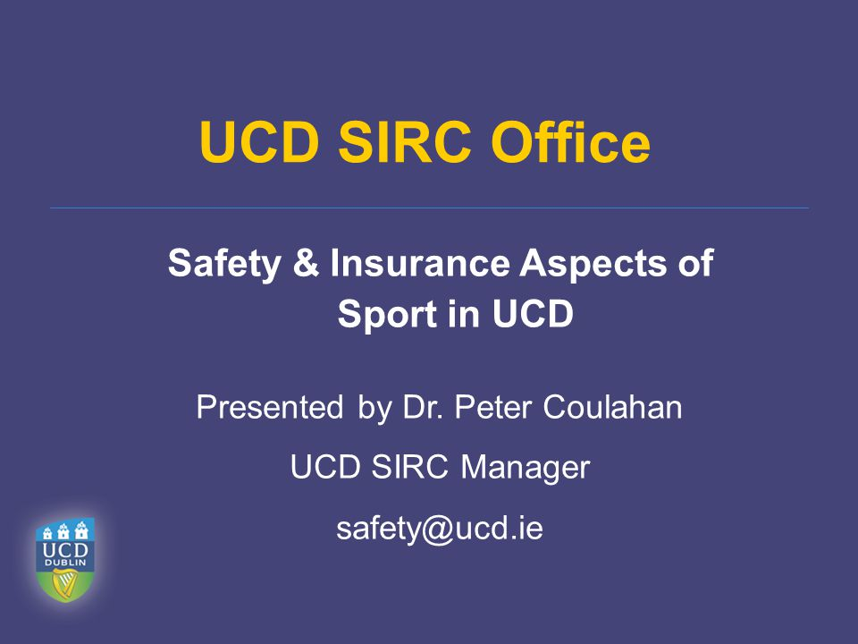 UCD SIRC Office Safety & Insurance Aspects of Sport in UCD Presented by Dr. Peter Coulahan UCD SIRC Manager safety@ucd.ie