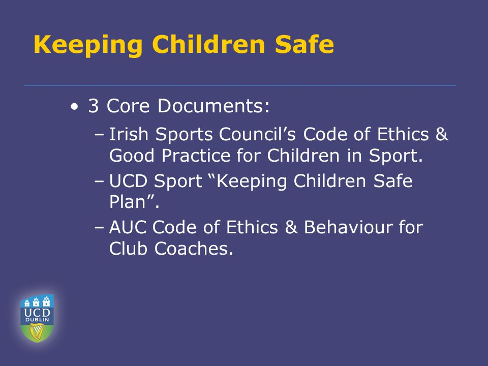 Keeping Children Safe 3 Core Documents: –Irish Sports Council's Code of Ethics & Good Practice for Children in Sport.